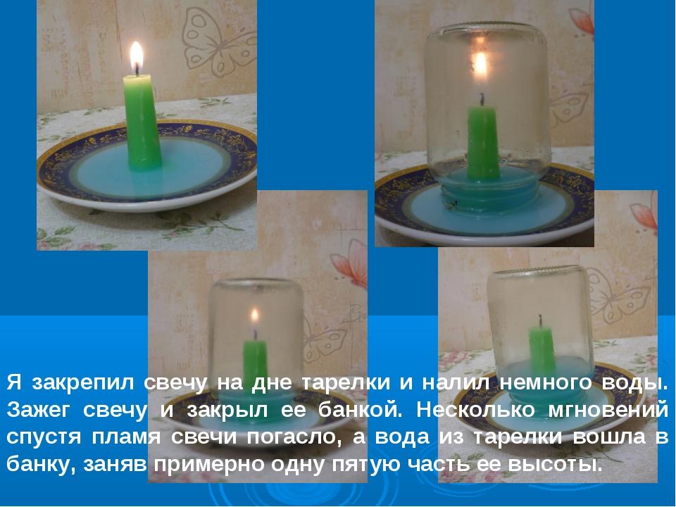 Я закрепил свечу на дне тарелки и налил немного воды. Зажег свечу и закрыл ее...