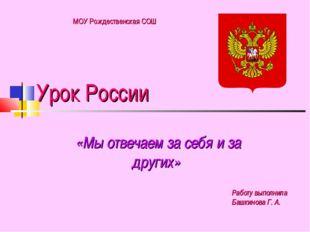 Урок России «Мы отвечаем за себя и за других» Работу выполнила Башкинова Г. А