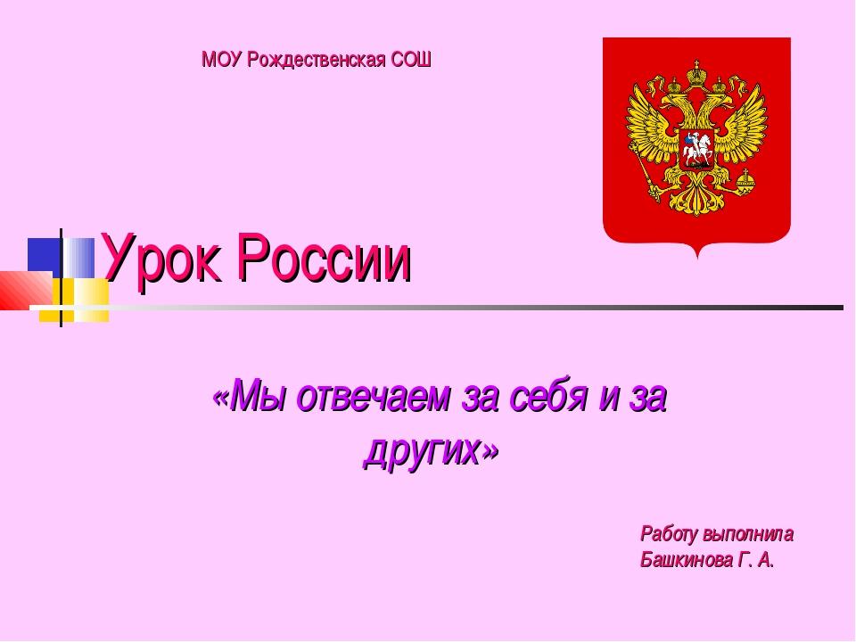 Урок России «Мы отвечаем за себя и за других» Работу выполнила Башкинова Г. А...