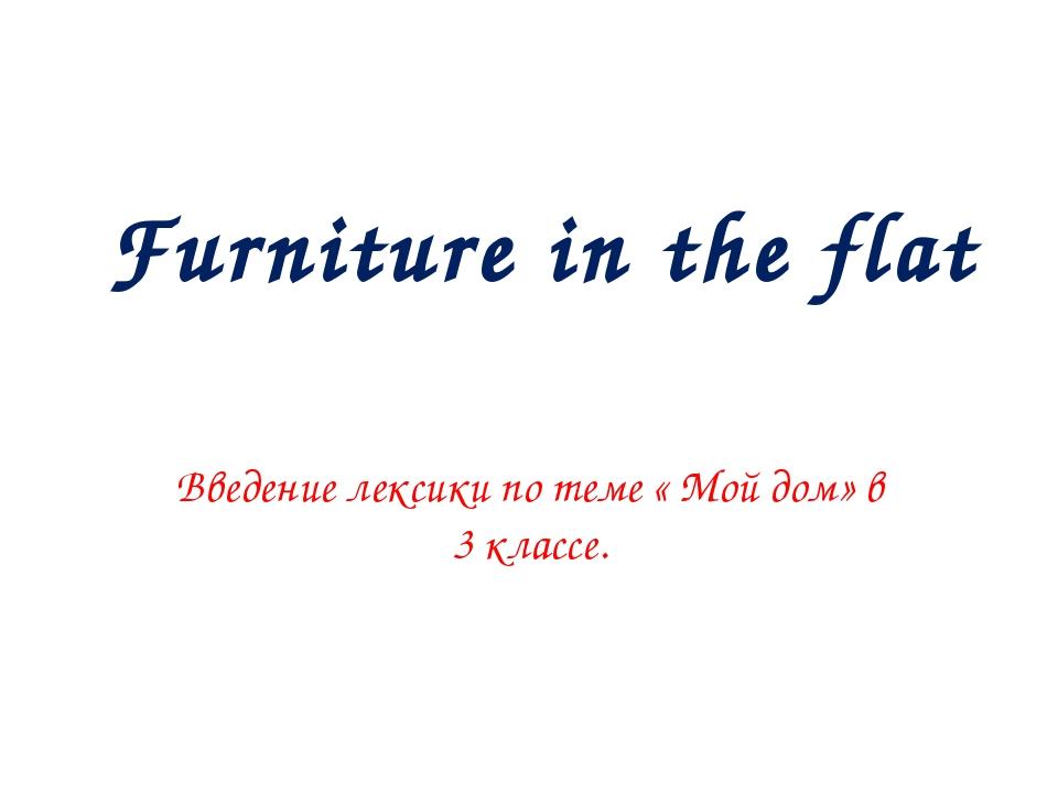 Furniture in the flat Введение лексики по теме « Мой дом» в 3 классе.