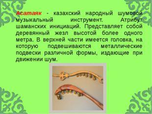 Асатаяк- казахский народный шумовой музыкальный инструмент. Атрибут шамански
