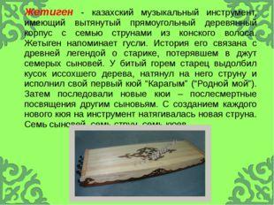 Жетиген- казахский музыкальный инструмент, имеющий вытянутый прямоугольный д