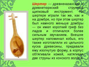 Шертер—древнеказахскийи древнетюркский струнный щипковый инструмент. Нашерте