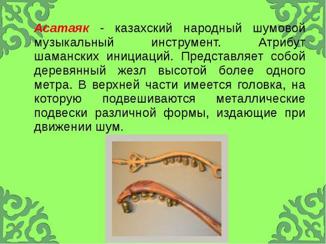 Асатаяк- казахский народный шумовой музыкальный инструмент. Атрибут шамански...
