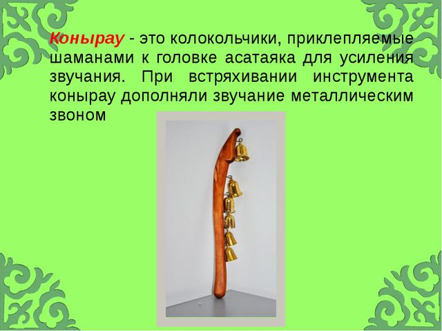 Конырау- это колокольчики,приклепляемыешаманами к головкеасатаякадля усилени...