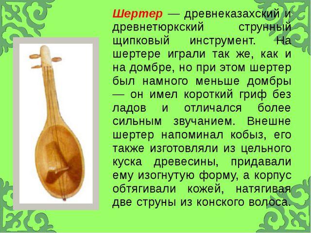 Шертер—древнеказахскийи древнетюркский струнный щипковый инструмент. Нашерте...