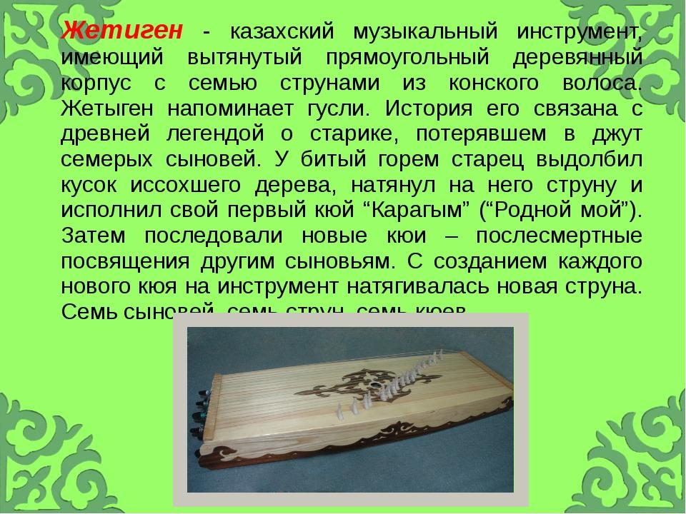 Жетиген- казахский музыкальный инструмент, имеющий вытянутый прямоугольный д...