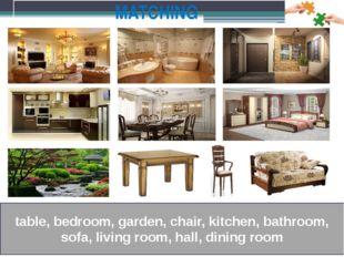 MATCHING table, bedroom, garden, chair, kitchen, bathroom, sofa, living room,