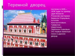 Теремной дворец построен в 1635—1636 годах по приказу царя Михаила Романова м