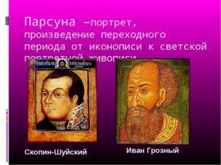 Парсуна –портрет, произведение переходного периода от иконописи к светской по