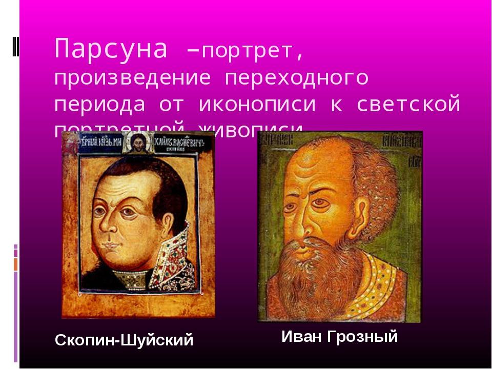 Парсуна –портрет, произведение переходного периода от иконописи к светской по...