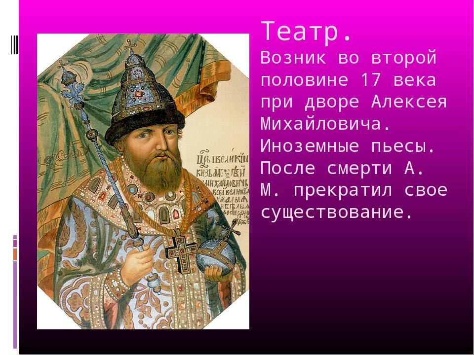 Театр. Возник во второй половине 17 века при дворе Алексея Михайловича. Инозе...