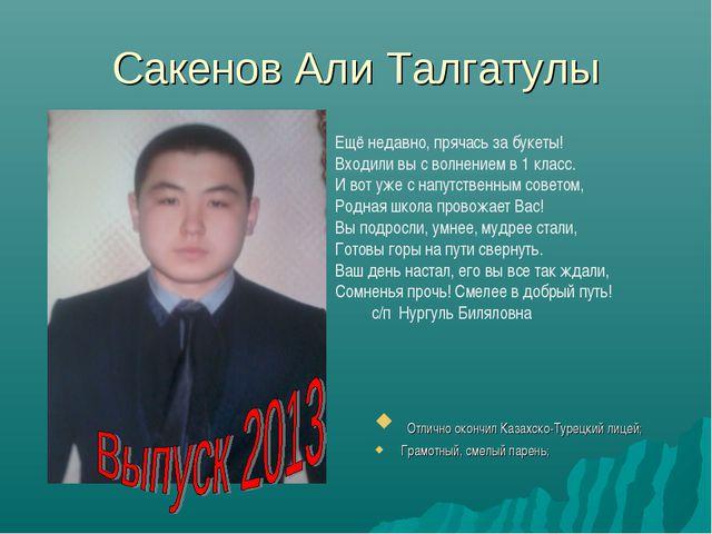 Сакенов Али Талгатулы Отлично окончил Казахско-Турецкий лицей; Грамотный, сме...