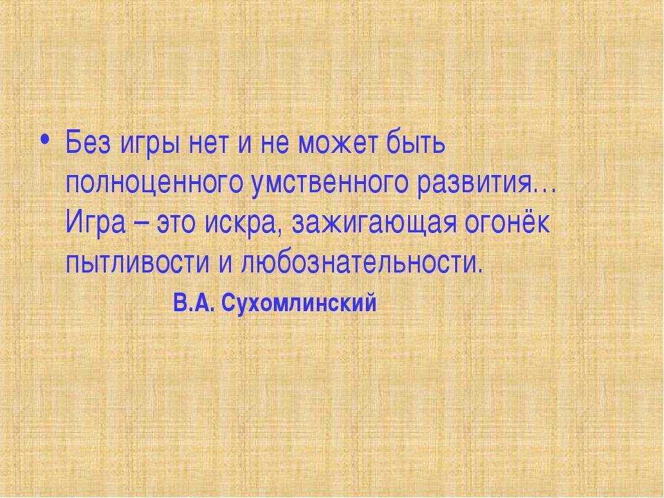 Без игры нет и не может быть полноценного умственного развития… Игра – это ис...