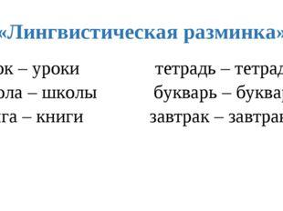 «Лингвистическая разминка» Урок – уроки тетрадь – тетради школа – школы буква