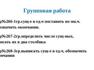 Групповая работа Упр№266-1гр.сущ-е в ед.ч поставить во мн.ч. Обозначить оконч