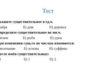 Тест 1.Укажите существительное в ед.ч. А) озёра Б) дом В) деревья 2.Определит