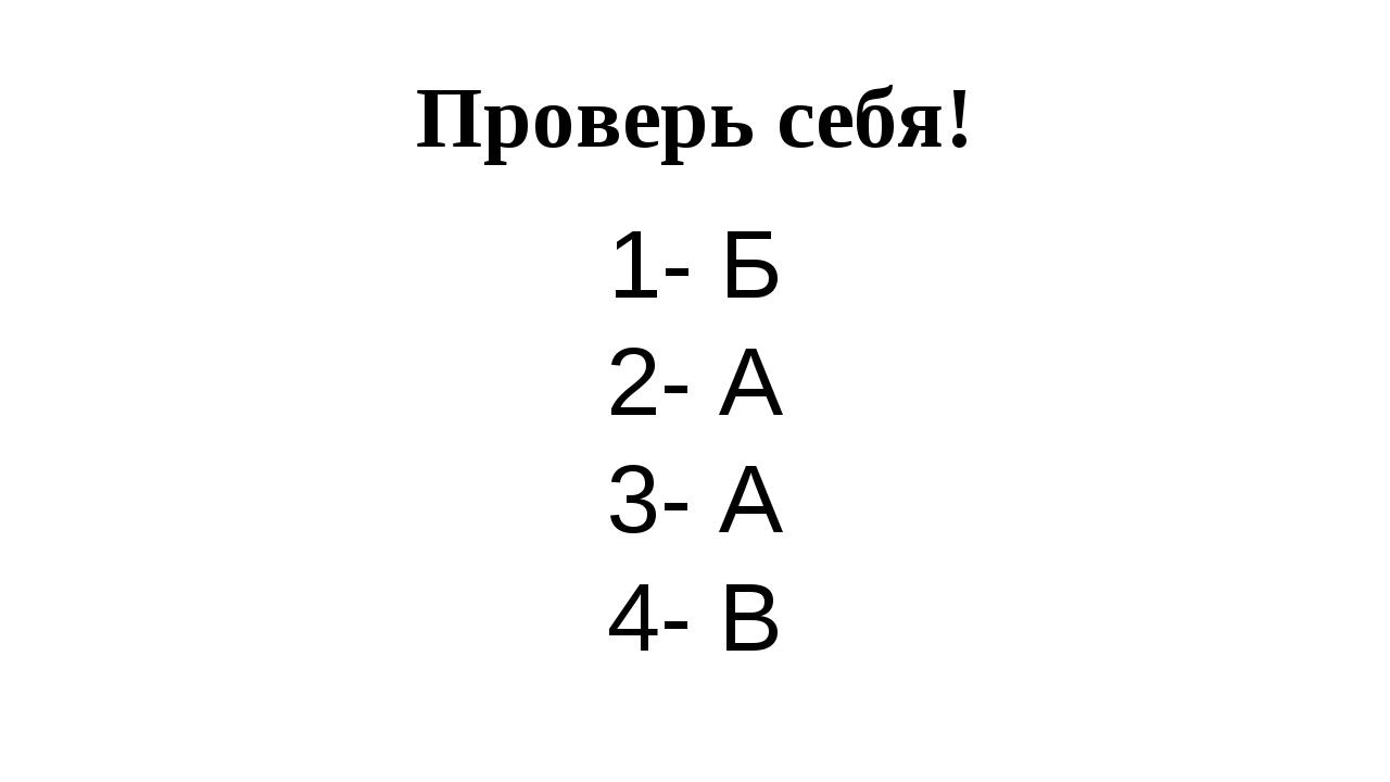 Проверь себя! 1- Б 2- А 3- А 4- В