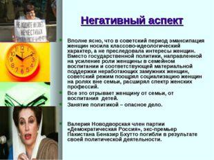 Негативный аспект Вполне ясно, что в советский период эмансипация женщин носи