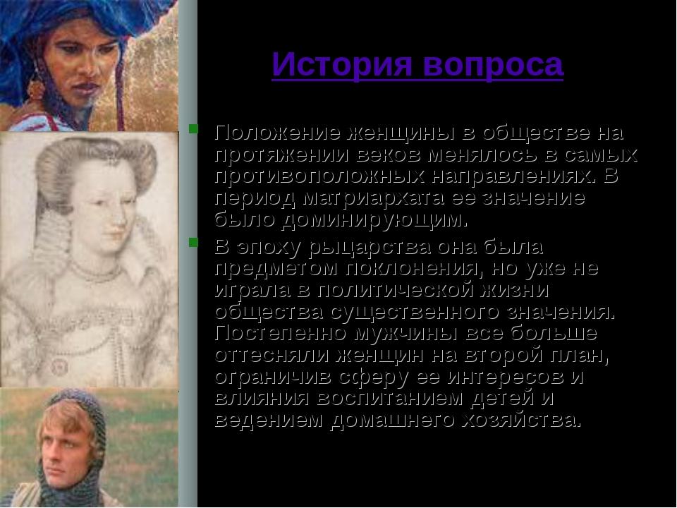 История вопроса Положение женщины в обществе на протяжении веков менялось в с...