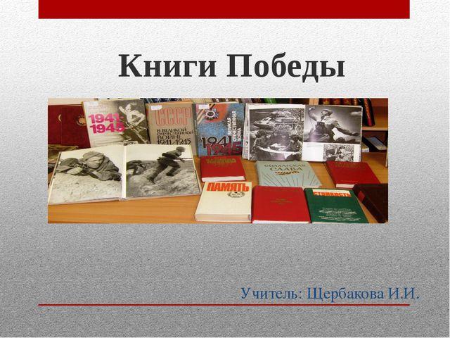 Учитель: Щербакова И.И. Книги Победы