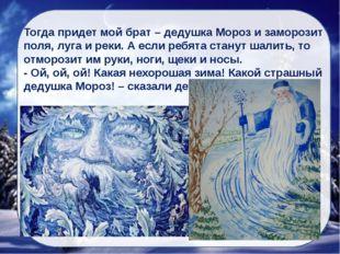 Тогда придет мой брат – дедушка Мороз и заморозит поля, луга и реки. А если р