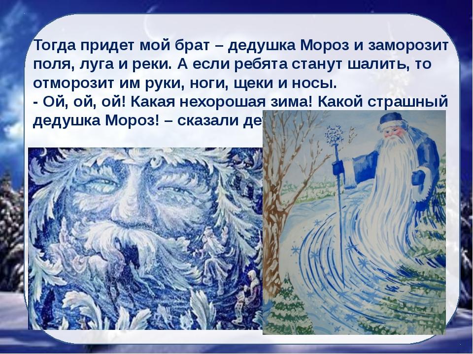 Тогда придет мой брат – дедушка Мороз и заморозит поля, луга и реки. А если р...