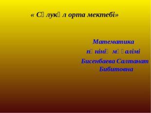 « Сұлукөл орта мектебі» Математика пәнінің мұғалімі Бисенбаева Салтанат Бибит