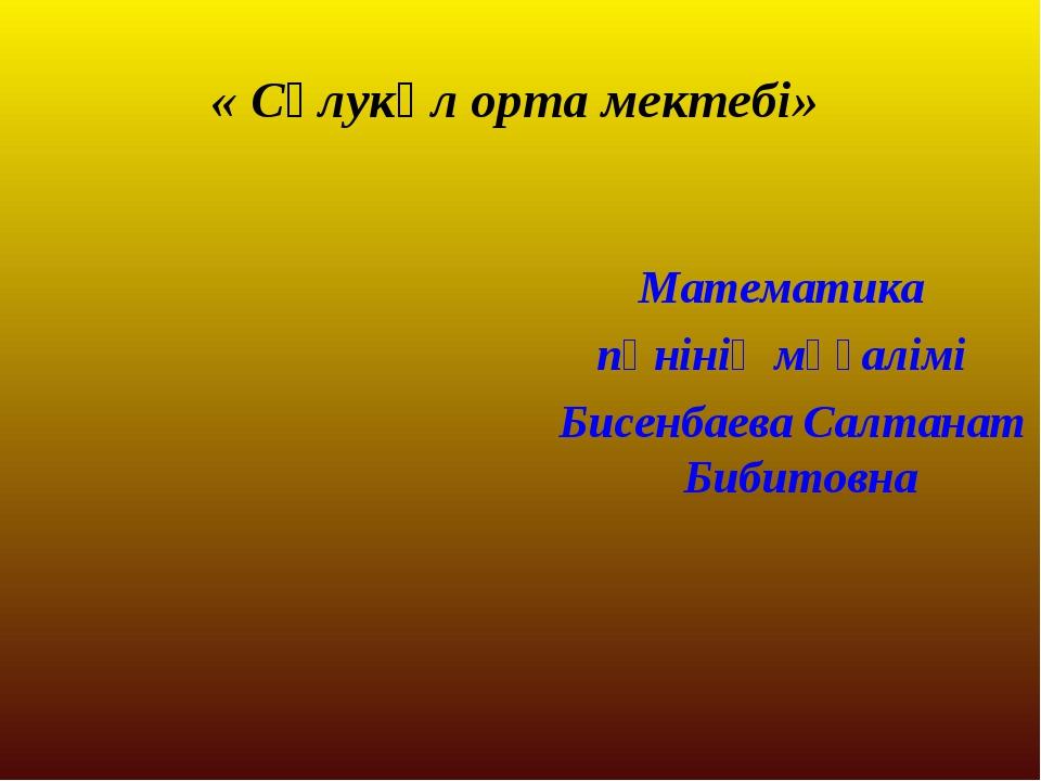 « Сұлукөл орта мектебі» Математика пәнінің мұғалімі Бисенбаева Салтанат Бибит...