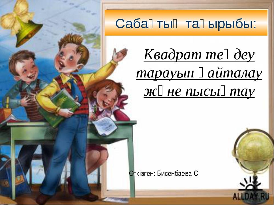 Сабақтың тақырыбы: Өткізген: Бисенбаева С Квадрат теңдеу тарауын қайталау жән...
