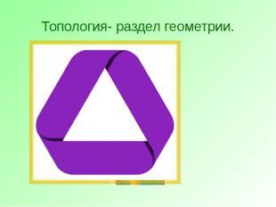 Топология- раздел геометрии.