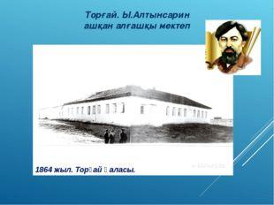 Торғай. Ы.Алтынсарин ашқан алғашқы мектеп 1864 жыл. Торғай қаласы.