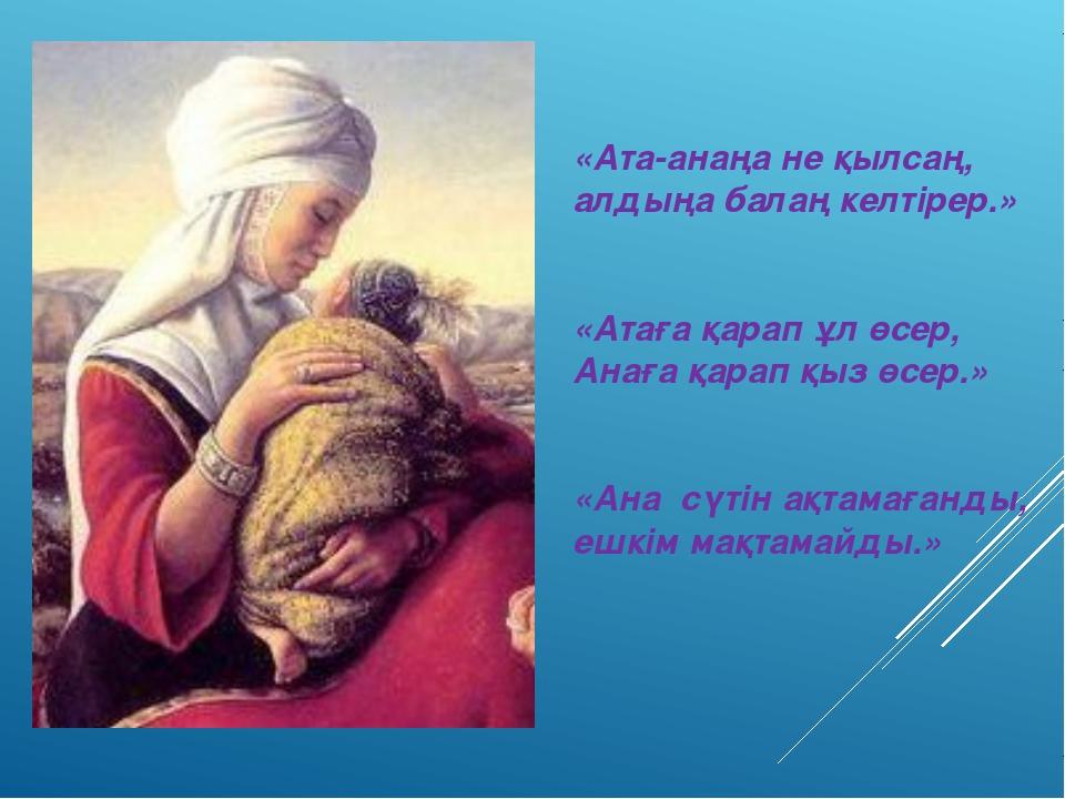«Ата-анаңа не қылсаң, алдыңа балаң келтірер.» «Атаға қарап ұл өсер, Анаға қар...