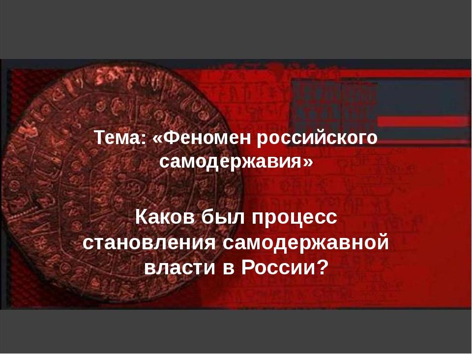 Тема: «Феномен российского самодержавия» Каков был процесс становления самоде...