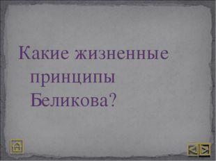 Какие жизненные принципы Беликова?