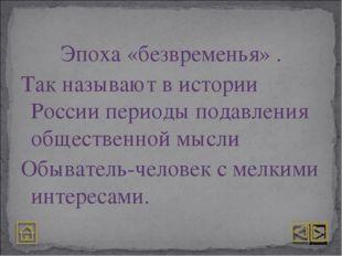 Эпоха «безвременья» . Так называют в истории России периоды подавления общест