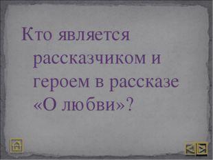 Кто является рассказчиком и героем в рассказе «О любви»?