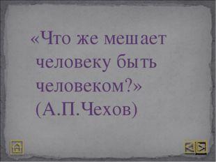 «Что же мешает человеку быть человеком?» (А.П.Чехов)