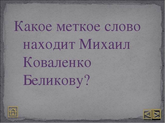 Какое меткое слово находит Михаил Коваленко Беликову?