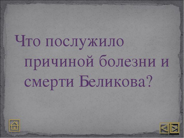 Что послужило причиной болезни и смерти Беликова?