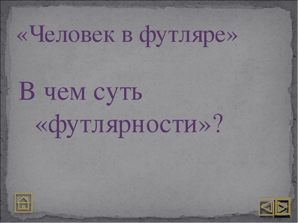 «Человек в футляре» В чем суть «футлярности»?