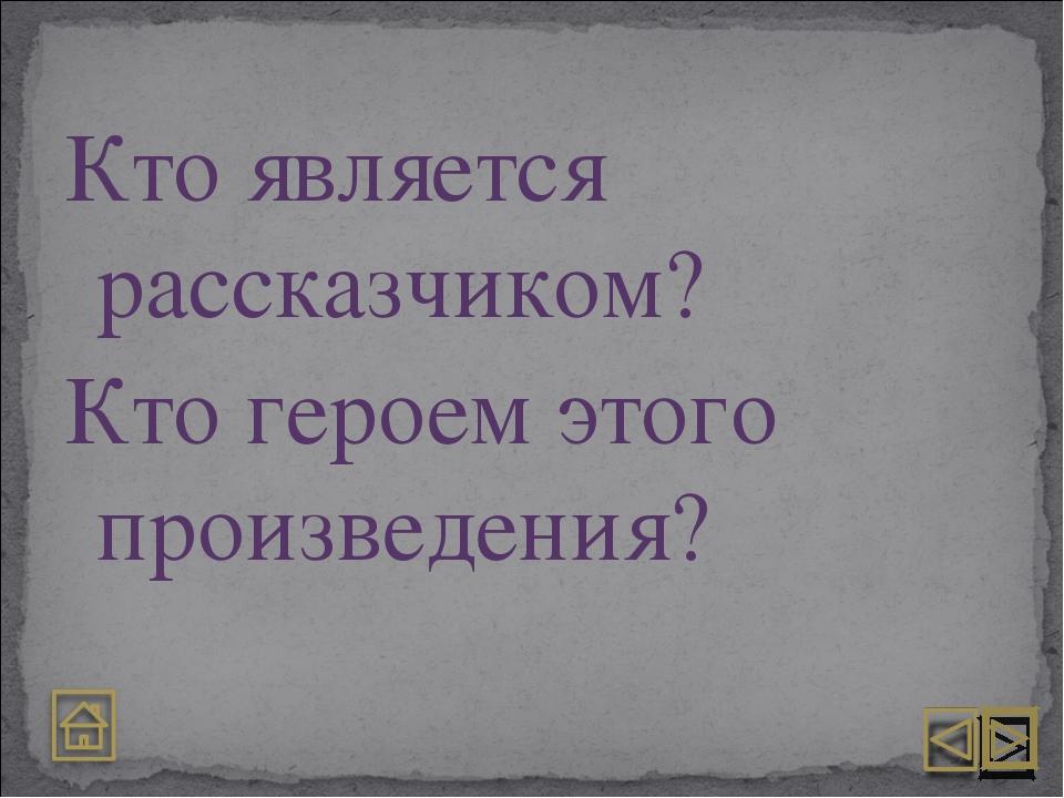 Кто является рассказчиком? Кто героем этого произведения?