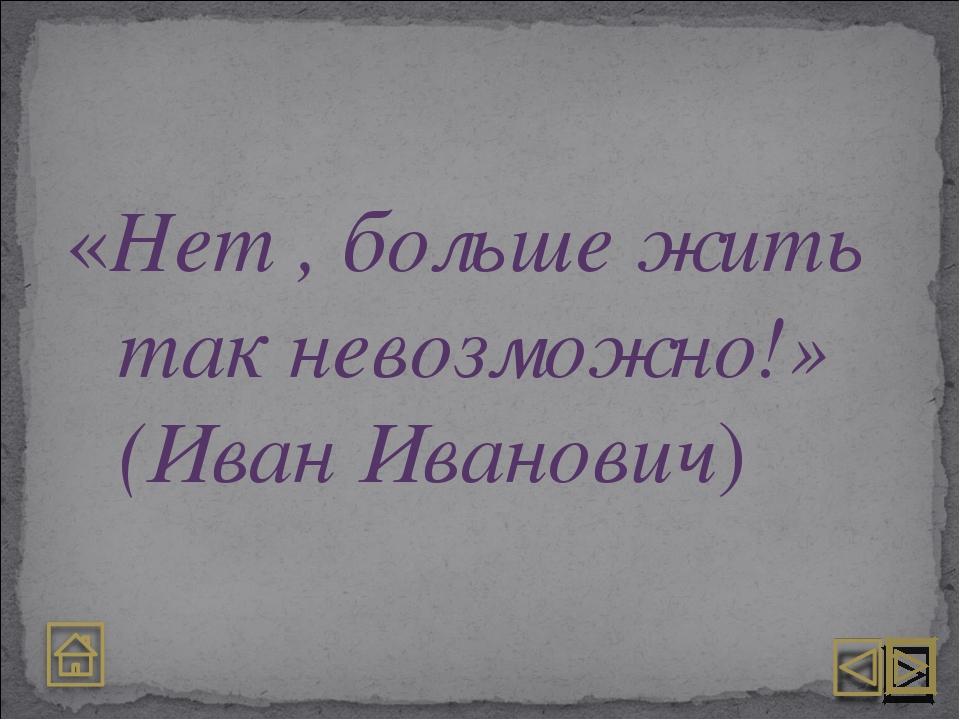 «Нет , больше жить так невозможно!» (Иван Иванович)