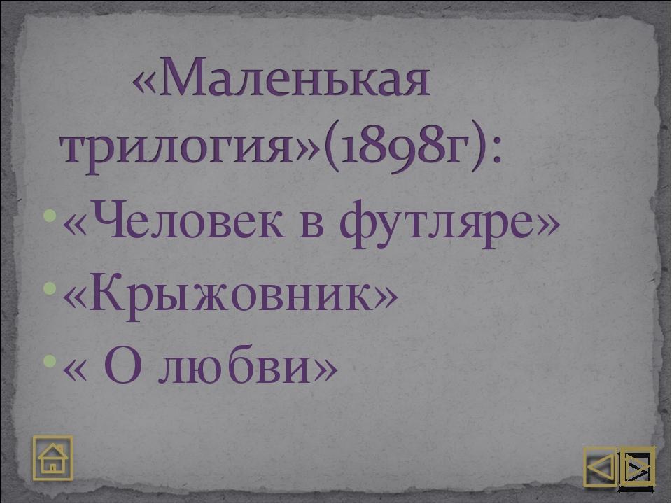 «Человек в футляре» «Крыжовник» « О любви»