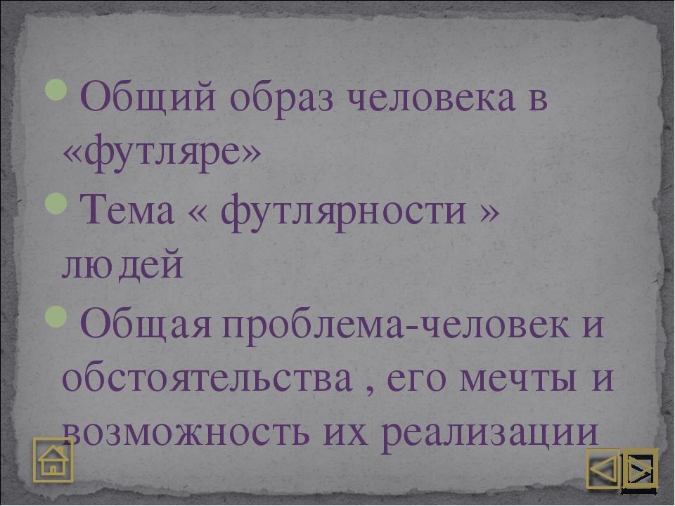 Общий образ человека в «футляре» Тема « футлярности » людей Общая проблема-че...