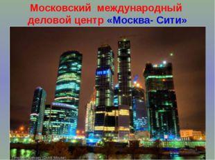 Московский международный деловой центр «Москва- Сити»