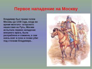 Первое нападение на Москву Владимир был прави-телем Москвы до 1238 года, когд