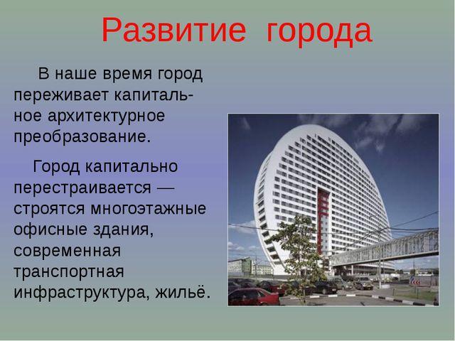 Развитие города В наше время город переживает капиталь-ное архитектурное прео...