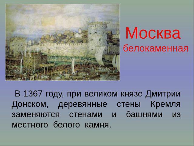 Москва белокаменная В 1367 году, при великом князе Дмитрии Донском, деревянны...