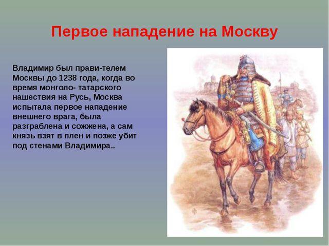 Первое нападение на Москву Владимир был прави-телем Москвы до 1238 года, когд...
